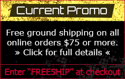 Current Promo: Free ground shipping on all online orders $75 or more. Use the coupon code freeship when you check out.